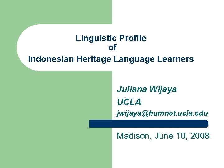 Linguistic Profile of Indonesian Heritage Language Learners Juliana Wijaya UCLA jwijaya@humnet. ucla. edu Madison,