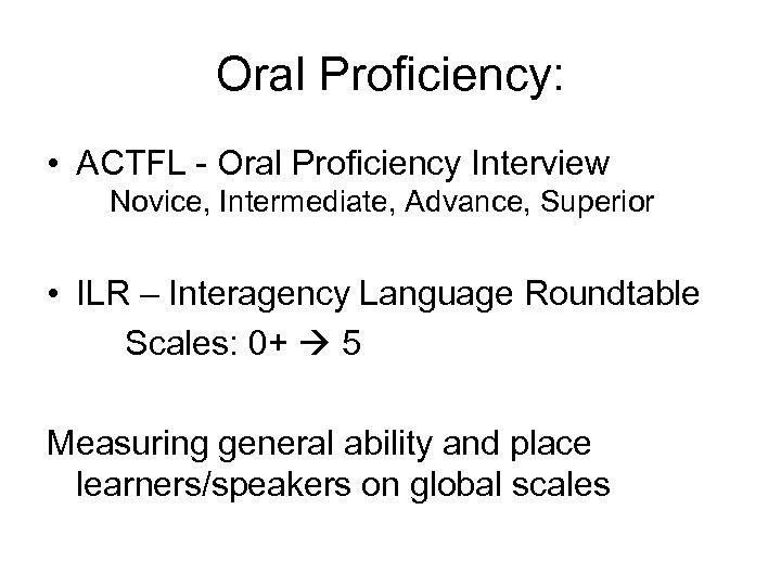 Oral Proficiency: • ACTFL - Oral Proficiency Interview Novice, Intermediate, Advance, Superior • ILR