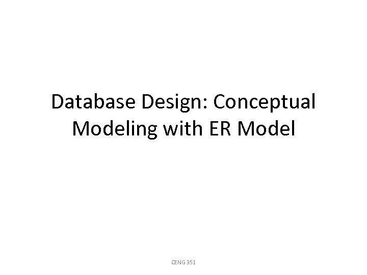 Database Design: Conceptual Modeling with ER Model CENG 351