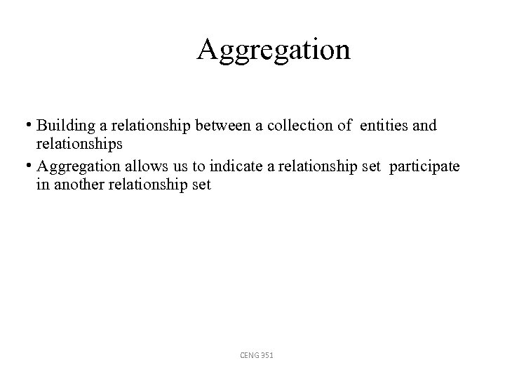 Aggregation • Building a relationship between a collection of entities and relationships • Aggregation