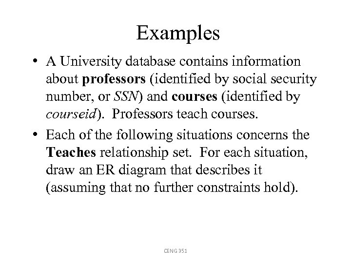 Examples • A University database contains information about professors (identified by social security number,