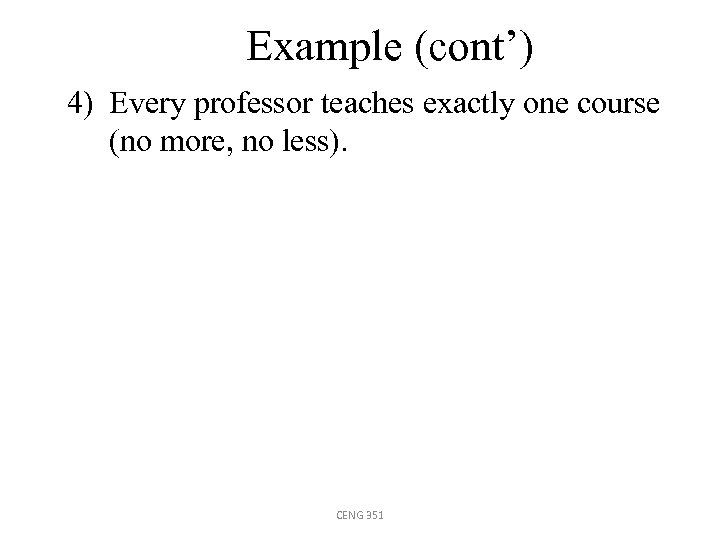 Example (cont') 4) Every professor teaches exactly one course (no more, no less). CENG