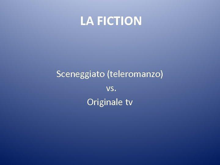 LA FICTION Sceneggiato (teleromanzo) vs. Originale tv