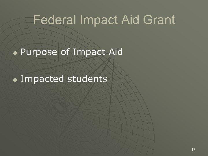Federal Impact Aid Grant u Purpose of Impact Aid u Impacted students 17