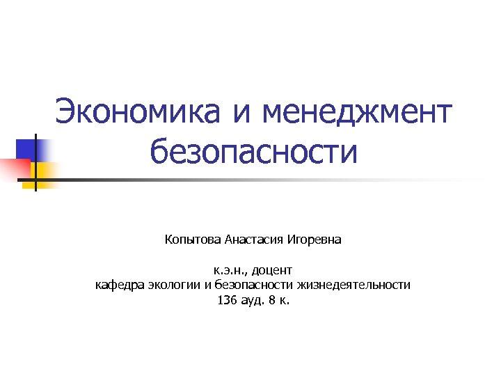 Экономика и менеджмент безопасности Копытова Анастасия Игоревна к. э. н. , доцент кафедра экологии