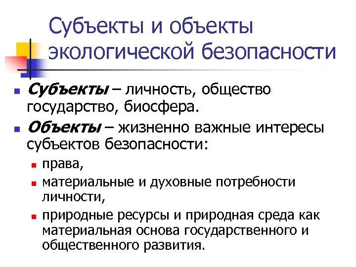 Субъекты и объекты экологической безопасности n n Субъекты ‒ личность, общество государство, биосфера. Объекты