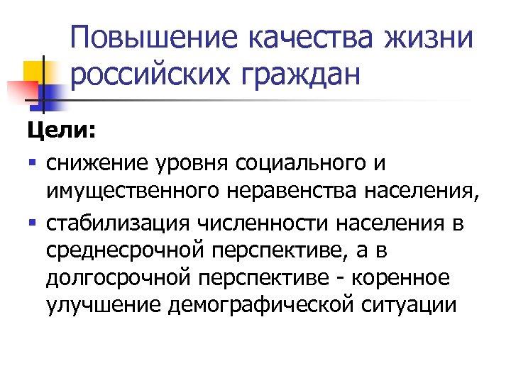 Повышение качества жизни российских граждан Цели: § снижение уровня социального и имущественного неравенства населения,