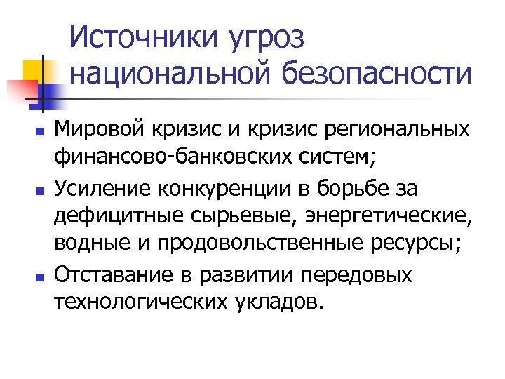 Источники угроз национальной безопасности n n n Мировой кризис и кризис региональных финансово-банковских систем;