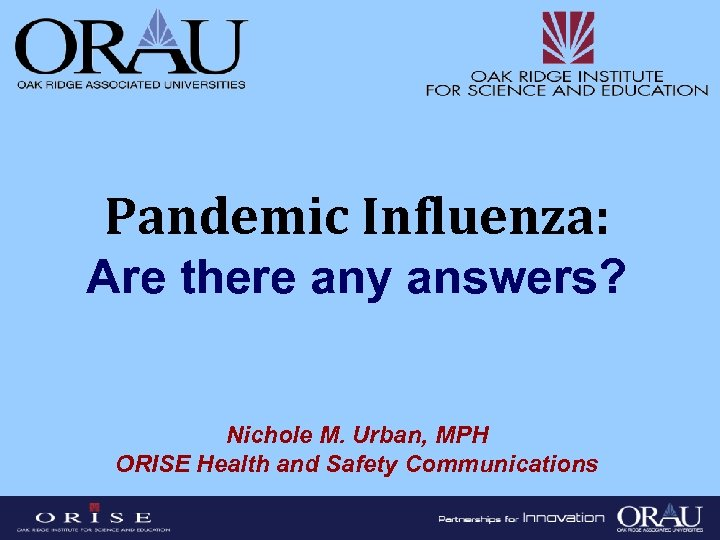 Pandemic Influenza: Are there any answers? Nichole M. Urban, MPH ORISE Health and Safety