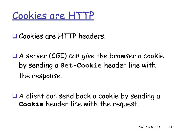 Cookies are HTTP q Cookies are HTTP headers. q A server (CGI) can give