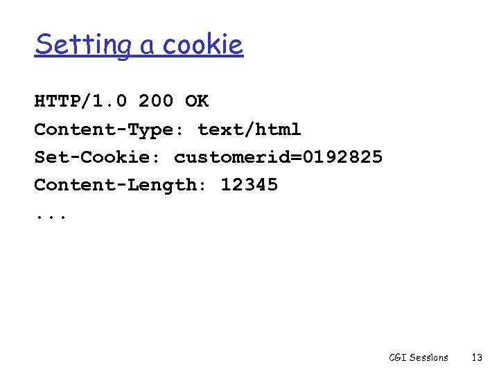 Setting a cookie HTTP/1. 0 200 OK Content-Type: text/html Set-Cookie: customerid=0192825 Content-Length: 12345. .