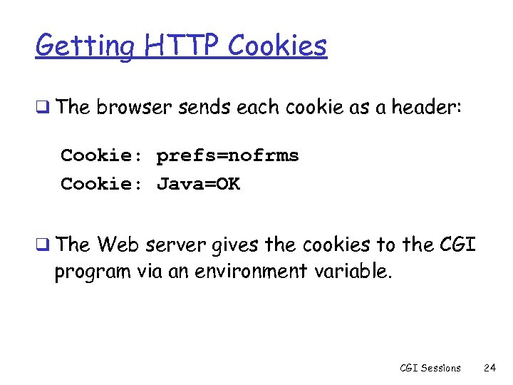 Getting HTTP Cookies q The browser sends each cookie as a header: Cookie: prefs=nofrms