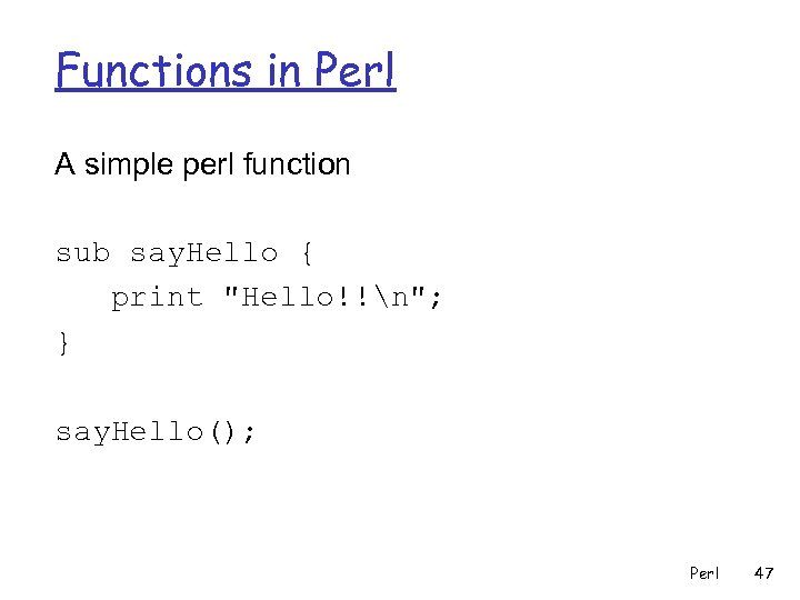 Functions in Perl A simple perl function sub say. Hello { print