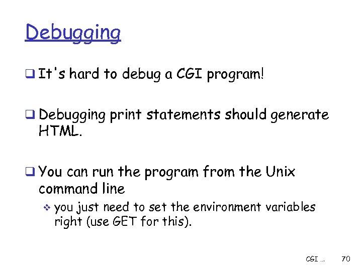 Debugging q It's hard to debug a CGI program! q Debugging print statements should