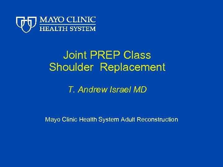 Joint PREP Class Shoulder Replacement T. Andrew Israel MD Mayo Clinic Health System Adult