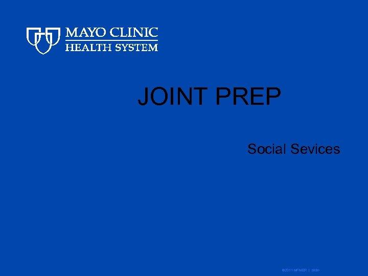JOINT PREP Social Sevices © 2011 MFMER | slide-