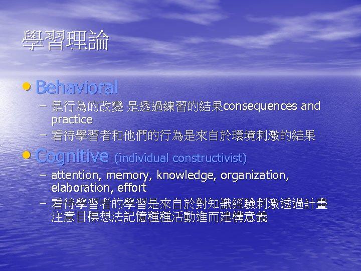 學習理論 • Behavioral – 是行為的改變 是透過練習的結果consequences and practice – 看待學習者和他們的行為是來自於環境刺激的結果 • Cognitive (individual constructivist)
