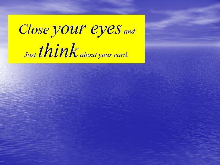 Close your Just think eyes and about your card.