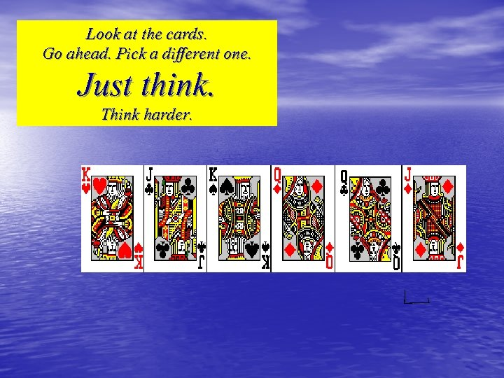 Look at the cards. Go ahead. Pick a different one. Just think. Think harder.