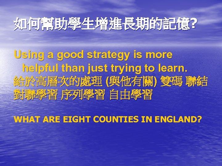 如何幫助學生增進長期的記憶? Using a good strategy is more helpful than just trying to learn. 給於高層次的處理