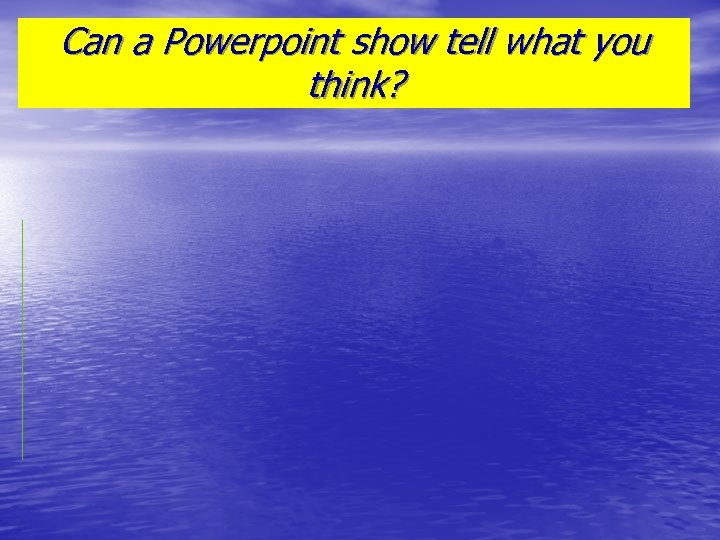 Can a Powerpoint show tell what you think?