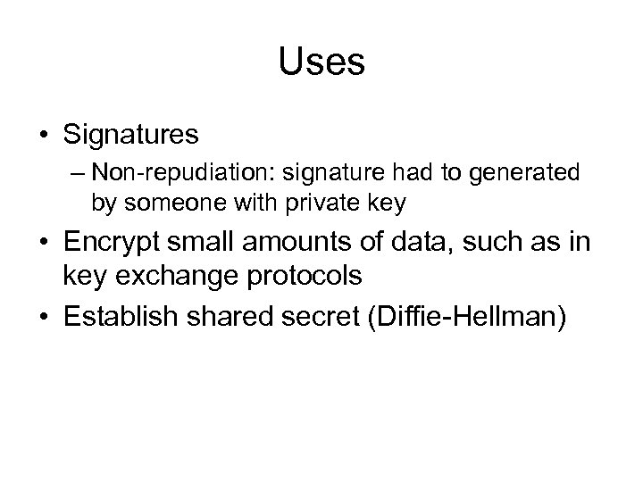 Uses • Signatures – Non-repudiation: signature had to generated by someone with private key