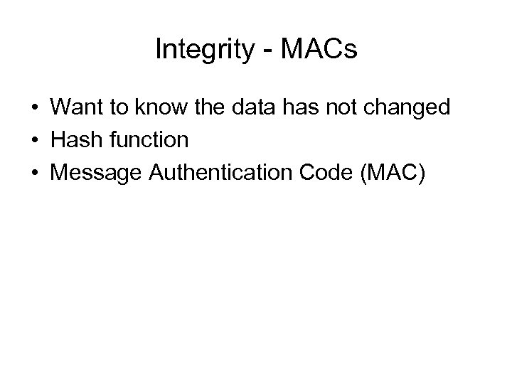 Integrity - MACs • Want to know the data has not changed • Hash