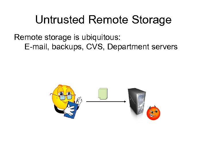 Untrusted Remote Storage Remote storage is ubiquitous: E-mail, backups, CVS, Department servers