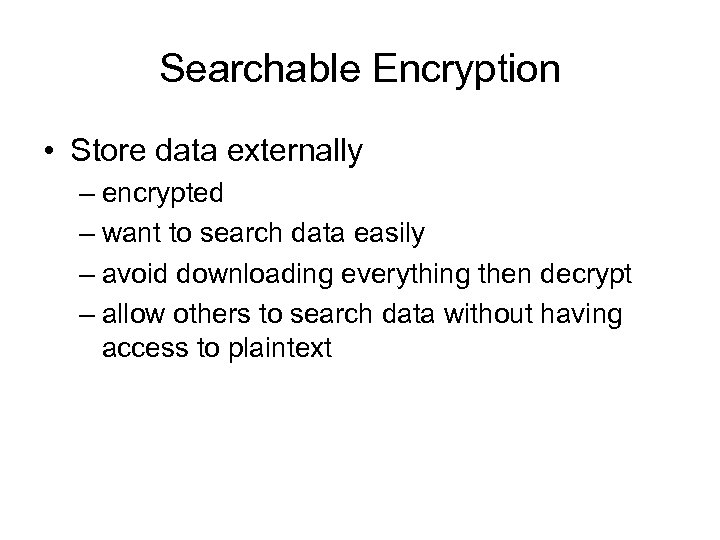 Searchable Encryption • Store data externally – encrypted – want to search data easily