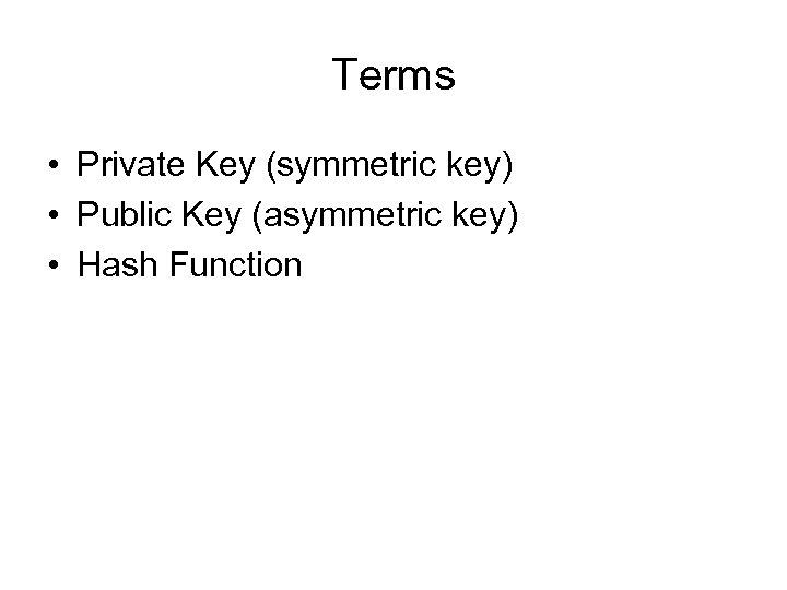 Terms • Private Key (symmetric key) • Public Key (asymmetric key) • Hash Function