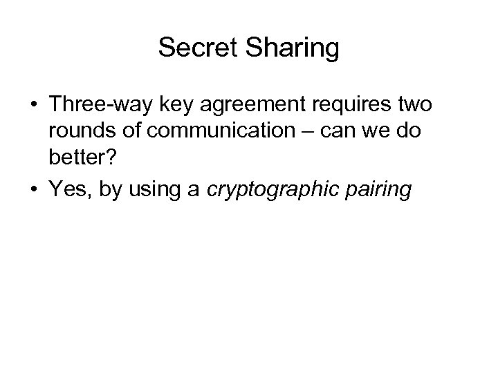 Secret Sharing • Three-way key agreement requires two rounds of communication – can we