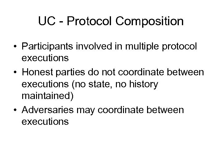 UC - Protocol Composition • Participants involved in multiple protocol executions • Honest parties