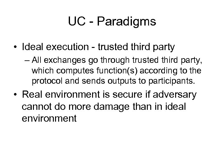 UC - Paradigms • Ideal execution - trusted third party – All exchanges go
