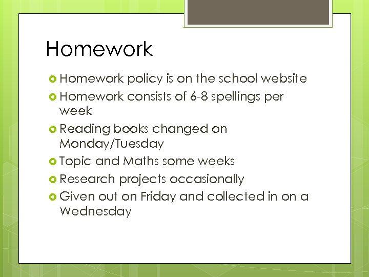 Homework policy is on the school website Homework consists of 6 -8 spellings per