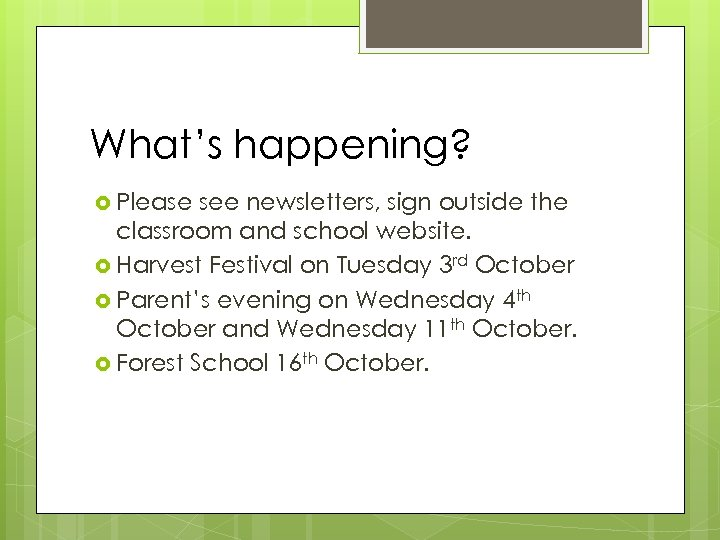 What's happening? Please see newsletters, sign outside the classroom and school website. Harvest Festival