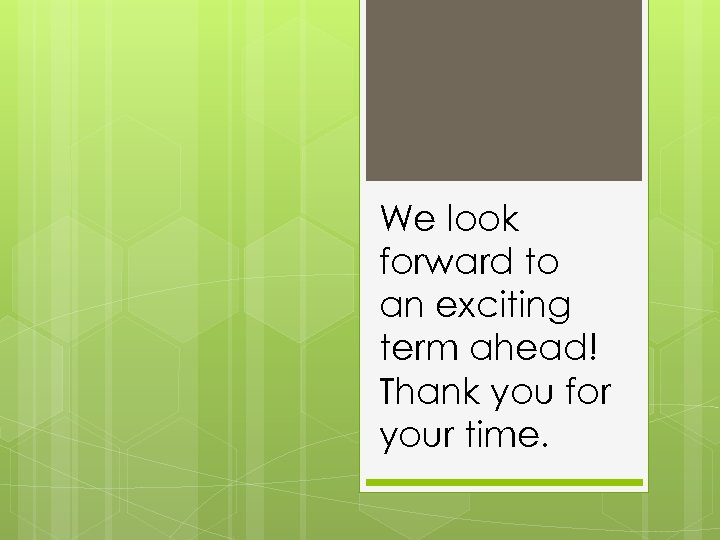 We look forward to an exciting term ahead! Thank you for your time.