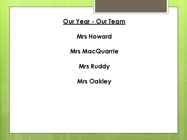 Our Year - Our Team Mrs Howard Mrs Mac. Quarrie Mrs Ruddy Mrs Oakley