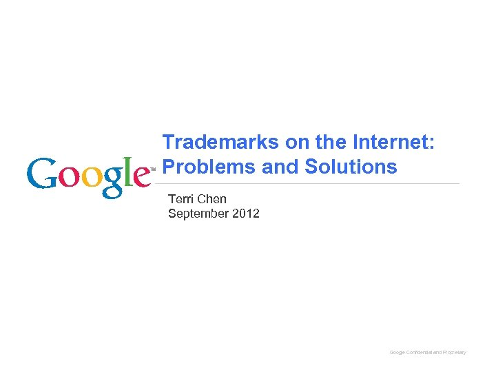 Trademarks on the Internet: Problems and Solutions Terri Chen September 2012 Google Confidential and