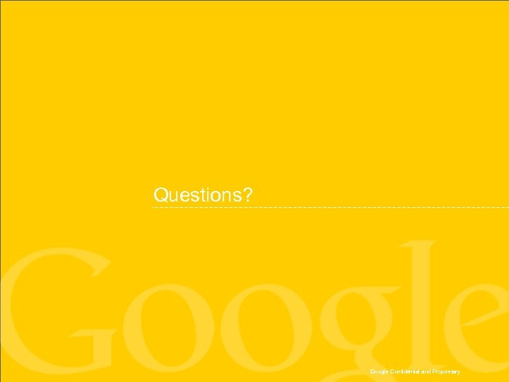 Questions? Google Confidential and Proprietary