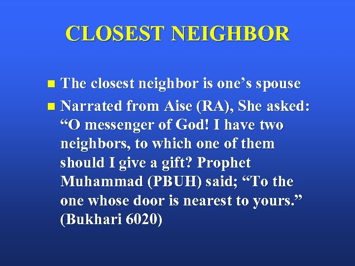 CLOSEST NEIGHBOR The closest neighbor is one's spouse n Narrated from Aise (RA), She