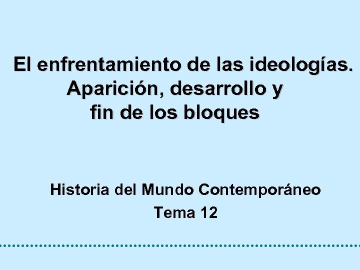 El enfrentamiento de las ideologías. Aparición, desarrollo y fin de los bloques Historia del