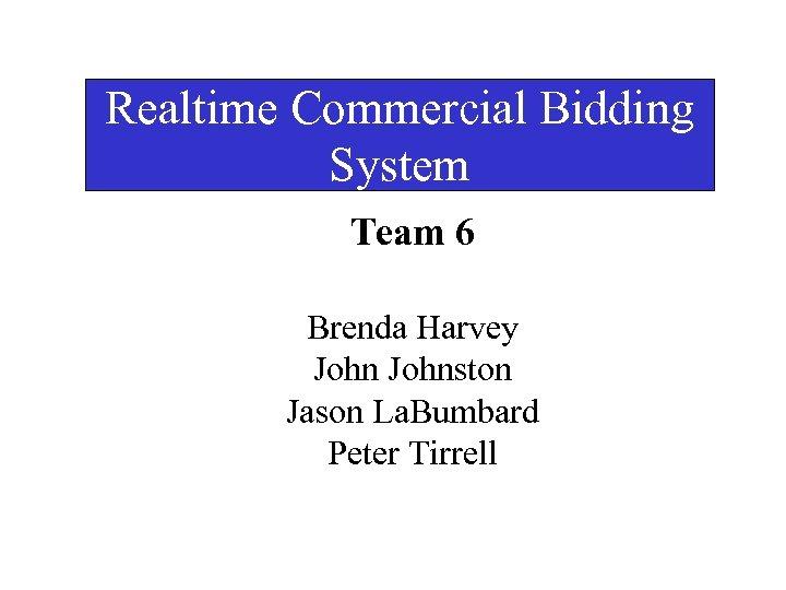 Realtime Commercial Bidding System Team 6 Brenda Harvey Johnston Jason La. Bumbard Peter Tirrell