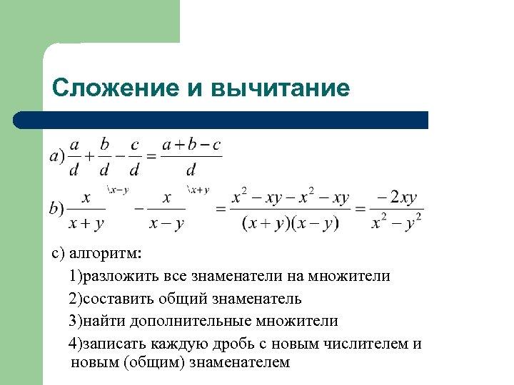 Сложение и вычитание с) алгоритм: 1)разложить все знаменатели на множители 2)составить общий знаменатель 3)найти