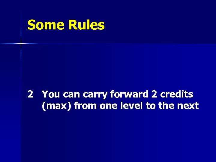 Some Rules 2 You can carry forward 2 credits (max) from one level to