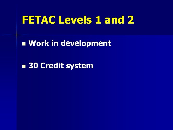 FETAC Levels 1 and 2 n Work in development n 30 Credit system