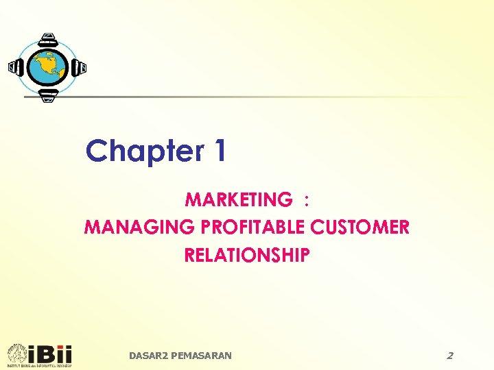 Chapter 1 MARKETING : MANAGING PROFITABLE CUSTOMER RELATIONSHIP DASAR 2 PEMASARAN 2