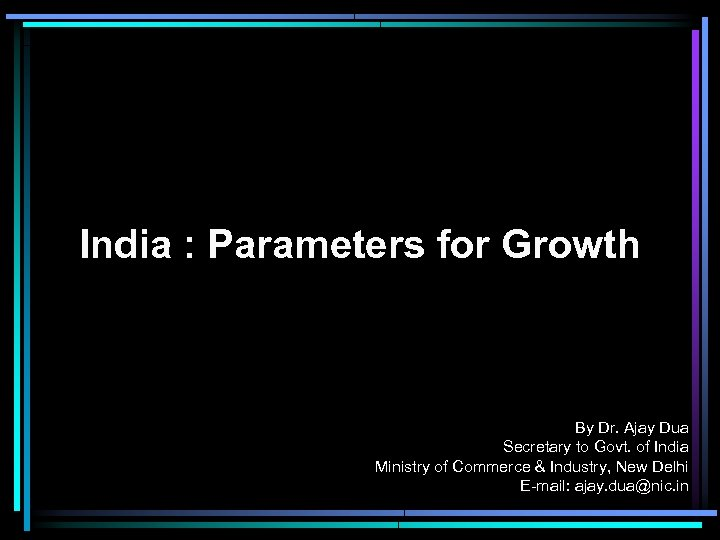 India : Parameters for Growth By Dr. Ajay Dua Secretary to Govt. of India