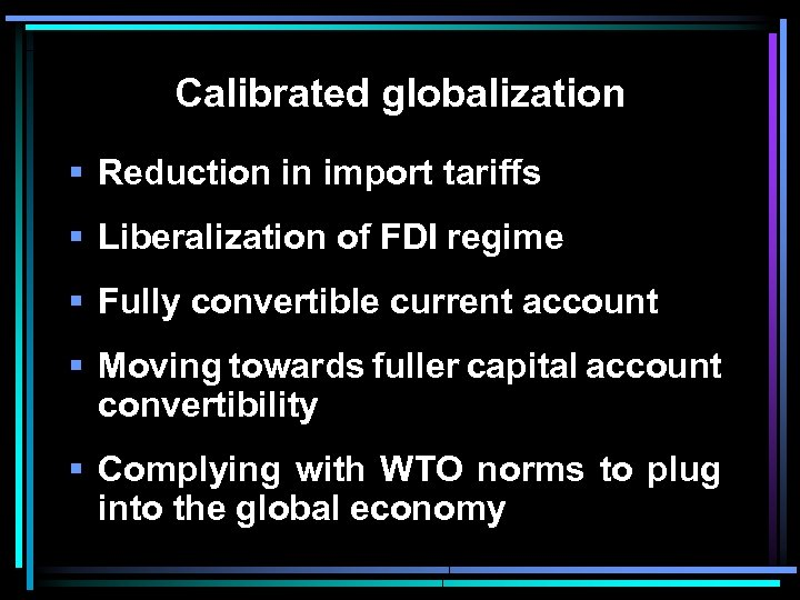 Calibrated globalization § Reduction in import tariffs § Liberalization of FDI regime § Fully
