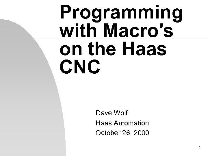 Programming with Macro's on the Haas CNC Dave Wolf Haas Automation October 26, 2000