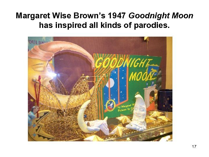 Margaret Wise Brown's 1947 Goodnight Moon has inspired all kinds of parodies. 17